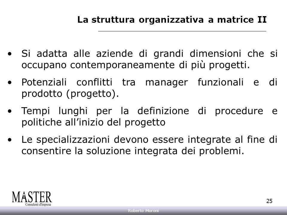 Annarita Gelasio Roberto Moroni 25 La struttura organizzativa a matrice II Si adatta alle aziende di grandi dimensioni che si occupano contemporaneame