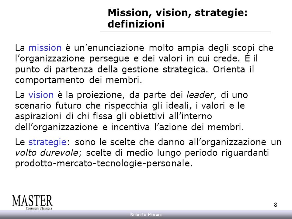 Annarita Gelasio Roberto Moroni 8 Mission, vision, strategie: definizioni La mission è unenunciazione molto ampia degli scopi che lorganizzazione pers