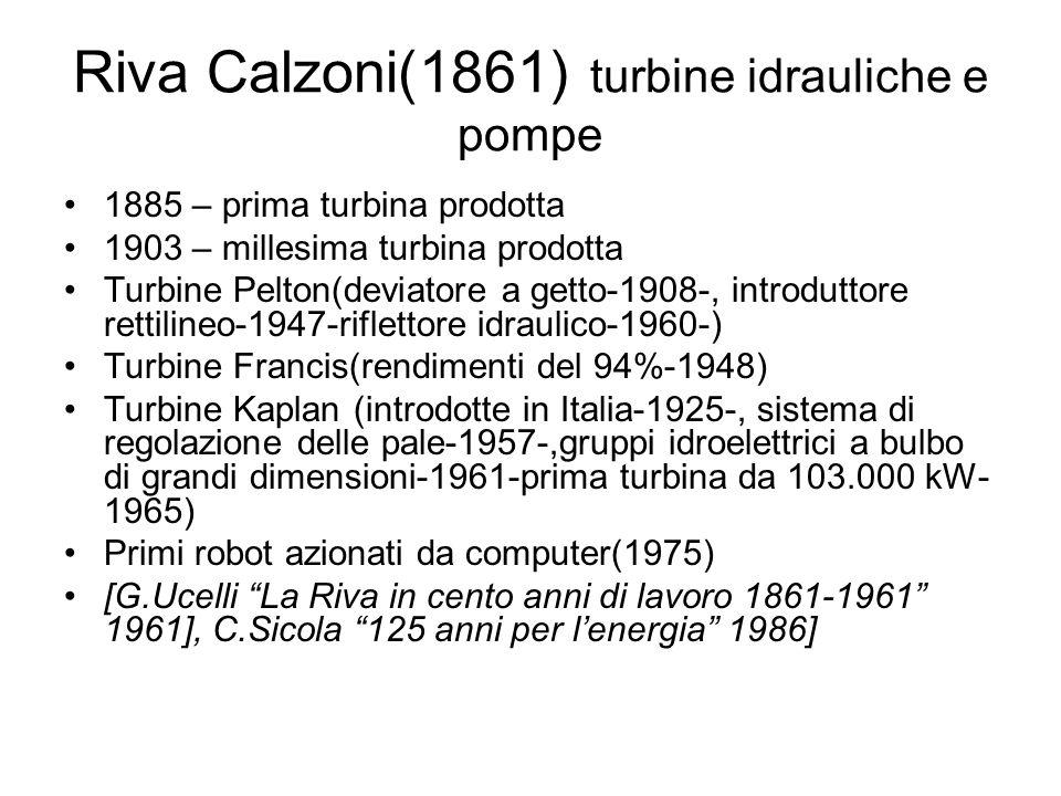 Riva Calzoni(1861) turbine idrauliche e pompe 1885 – prima turbina prodotta 1903 – millesima turbina prodotta Turbine Pelton(deviatore a getto-1908-,