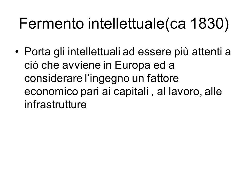 Fermento intellettuale(ca 1830) Porta gli intellettuali ad essere più attenti a ciò che avviene in Europa ed a considerare lingegno un fattore economi