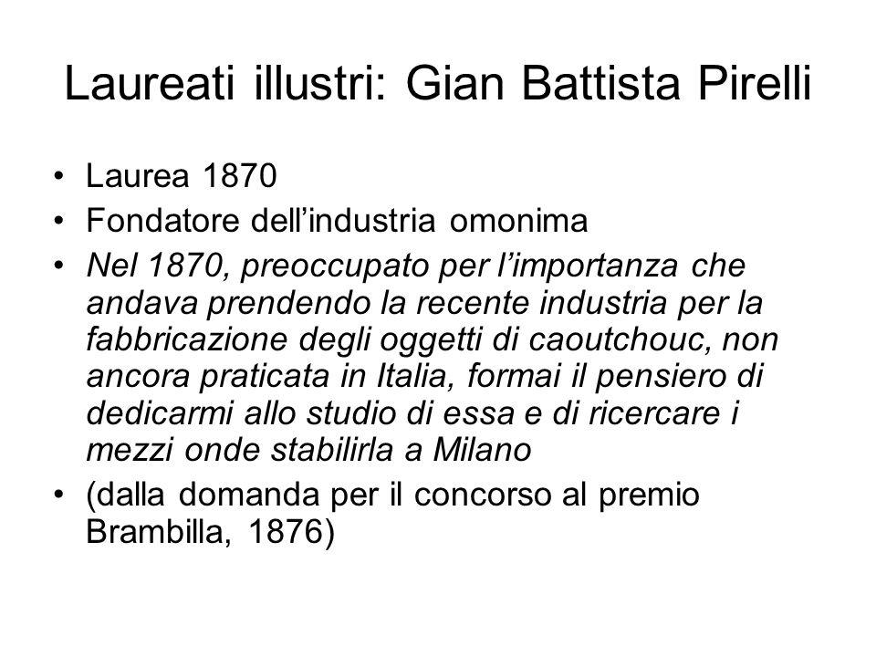 Laureati illustri: Gian Battista Pirelli Laurea 1870 Fondatore dellindustria omonima Nel 1870, preoccupato per limportanza che andava prendendo la rec