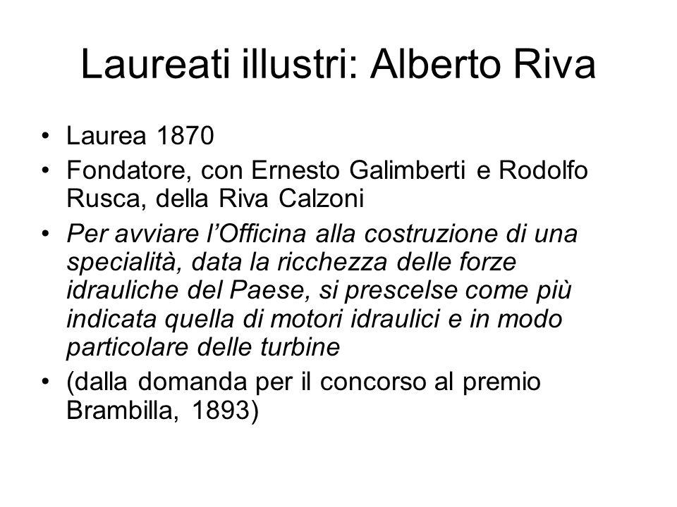 Laureati illustri: Alberto Riva Laurea 1870 Fondatore, con Ernesto Galimberti e Rodolfo Rusca, della Riva Calzoni Per avviare lOfficina alla costruzio