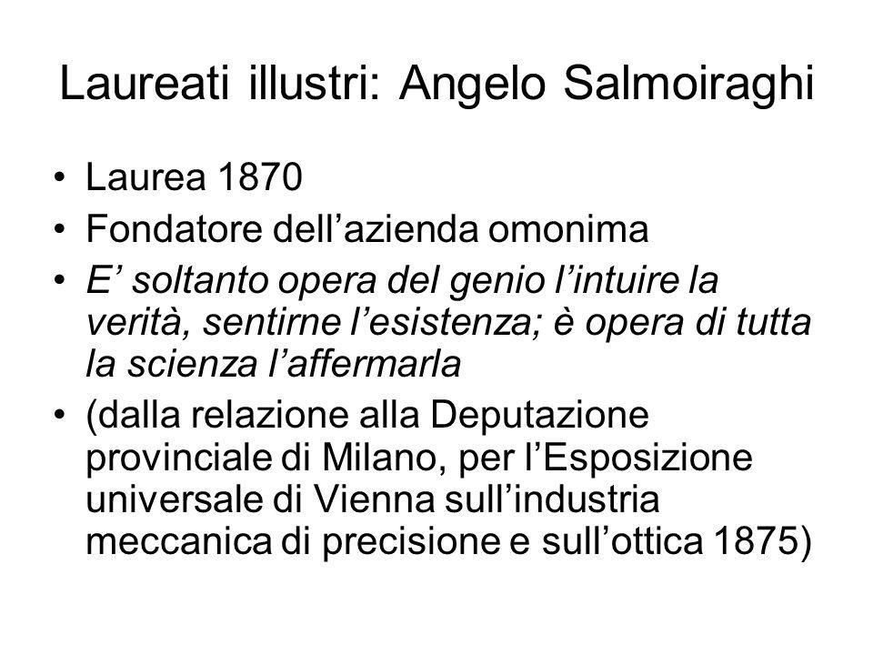 Laureati illustri: Angelo Salmoiraghi Laurea 1870 Fondatore dellazienda omonima E soltanto opera del genio lintuire la verità, sentirne lesistenza; è