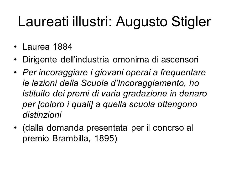 Laureati illustri: Augusto Stigler Laurea 1884 Dirigente dellindustria omonima di ascensori Per incoraggiare i giovani operai a frequentare le lezioni