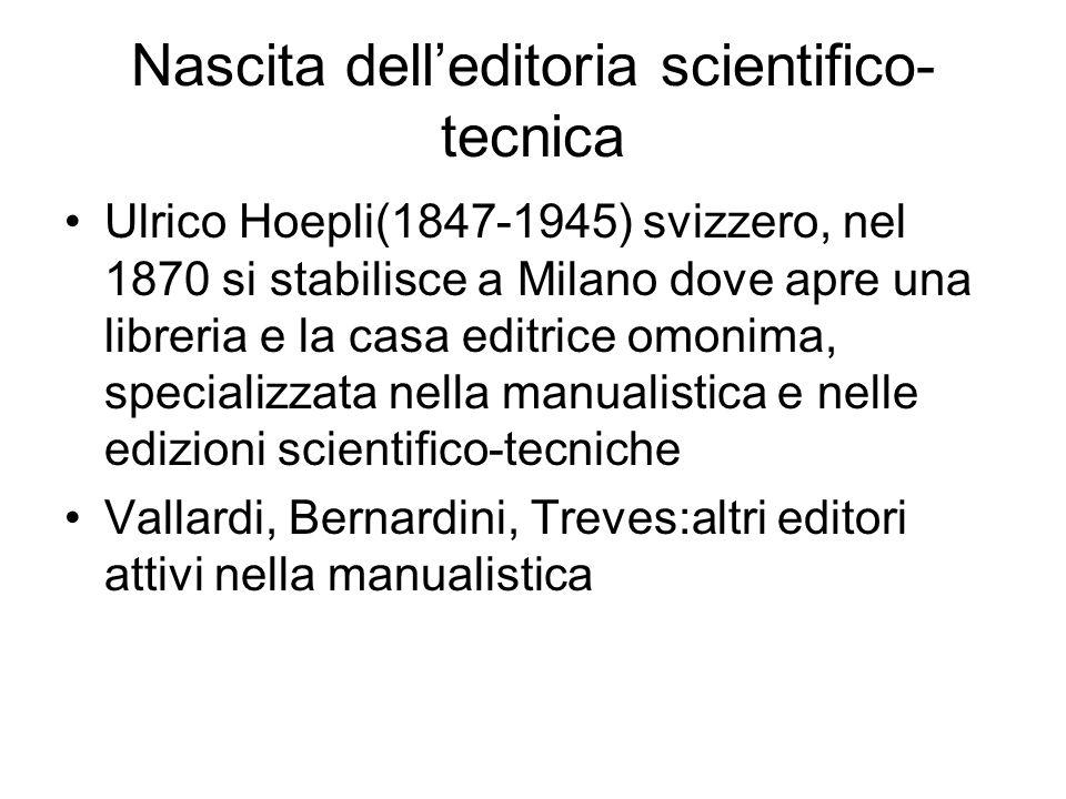 Nascita delleditoria scientifico- tecnica Ulrico Hoepli(1847-1945) svizzero, nel 1870 si stabilisce a Milano dove apre una libreria e la casa editrice