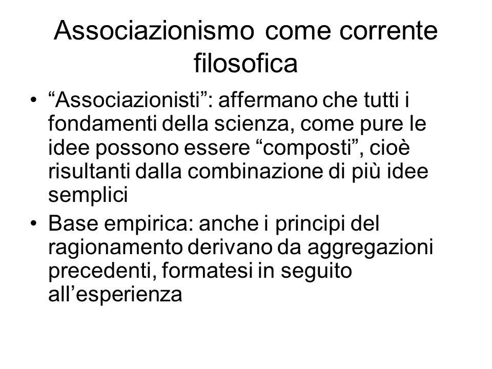 Associazionismo come corrente filosofica Associazionisti: affermano che tutti i fondamenti della scienza, come pure le idee possono essere composti, c
