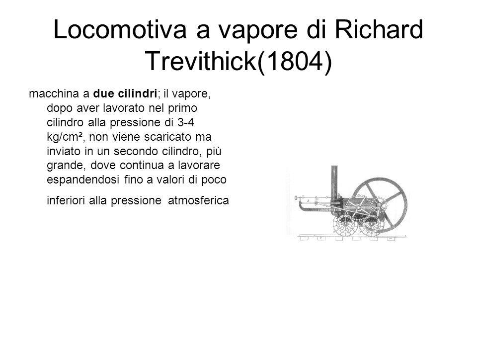 Locomotiva a vapore di Richard Trevithick(1804) Trevithick installò su un carro il motore di Watt per trasportare 25 tonnellate di materiali a una velocità di 6 km/h Con la sua invenzione, Trevithick dimostrò che tra le ruote lisce e le rotaie c era sufficiente aderenza per trasmettere la forza di trazione I lavori di Trevithick indirizzarono i costruttori verso le macchine ad alta pressione ad espansione multipla La sua macchina fu più usata in Francia che in Inghilterra