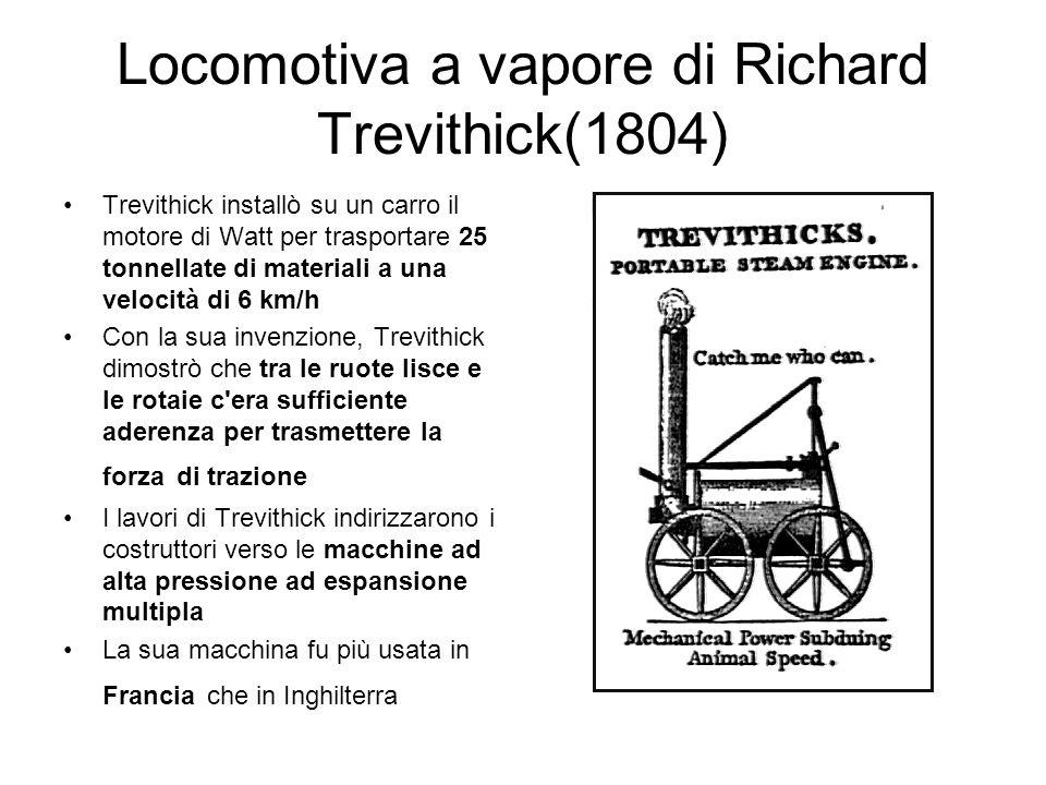 Locomotiva a vapore di Richard Trevithick(1804) Trevithick installò su un carro il motore di Watt per trasportare 25 tonnellate di materiali a una vel