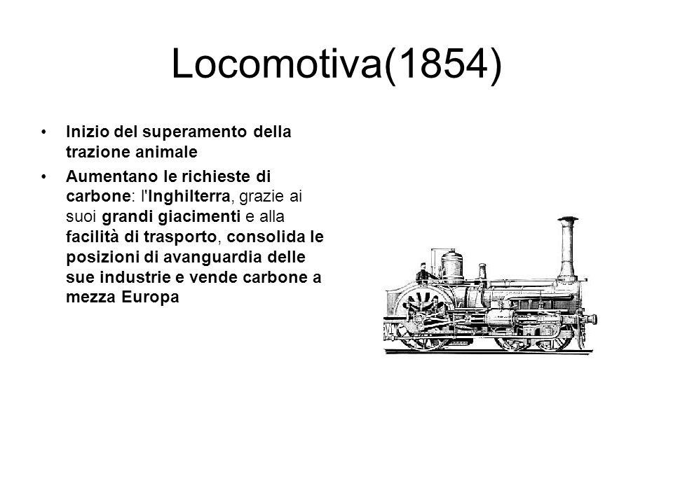 Locomotiva(1854) Inizio del superamento della trazione animale Aumentano le richieste di carbone: l'Inghilterra, grazie ai suoi grandi giacimenti e al