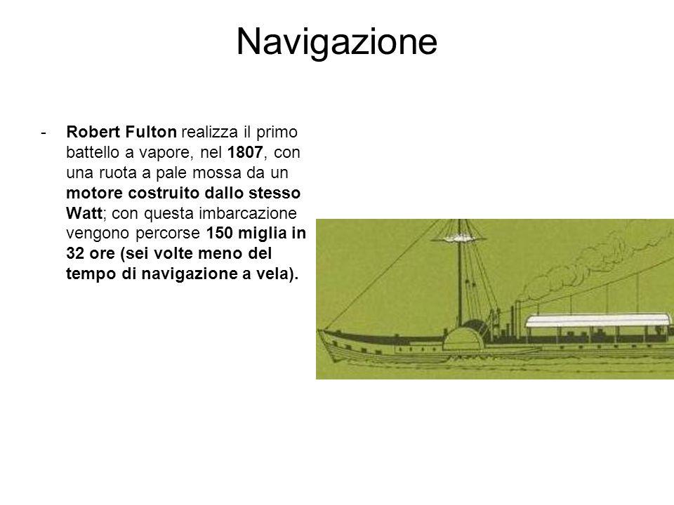 Navigazione -Robert Fulton realizza il primo battello a vapore, nel 1807, con una ruota a pale mossa da un motore costruito dallo stesso Watt; con que