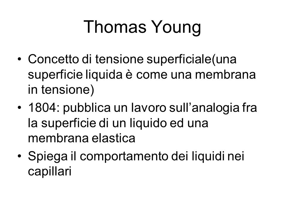 Thomas Young Concetto di tensione superficiale(una superficie liquida è come una membrana in tensione) 1804: pubblica un lavoro sullanalogia fra la su