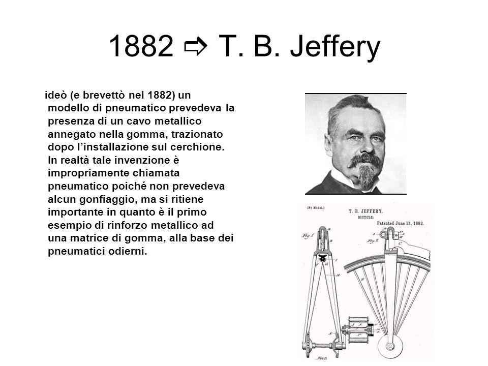 1882 T. B. Jeffery ideò (e brevettò nel 1882) un modello di pneumatico prevedeva la presenza di un cavo metallico annegato nella gomma, trazionato dop