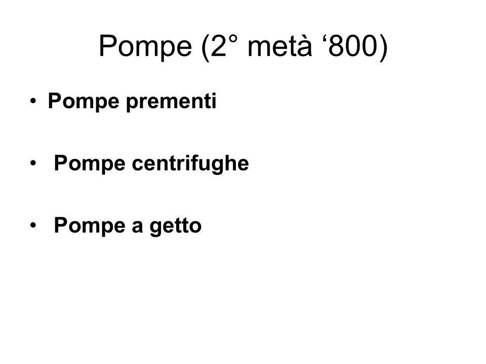 Pompe (2° metà 800) Pompe prementi Pompe centrifughe Pompe a getto