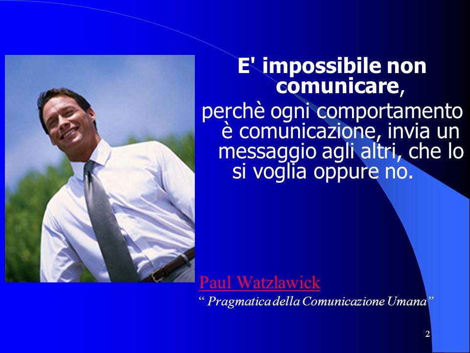2 E' impossibile non comunicare, perchè ogni comportamento è comunicazione, invia un messaggio agli altri, che lo si voglia oppure no. Paul Watzlawick