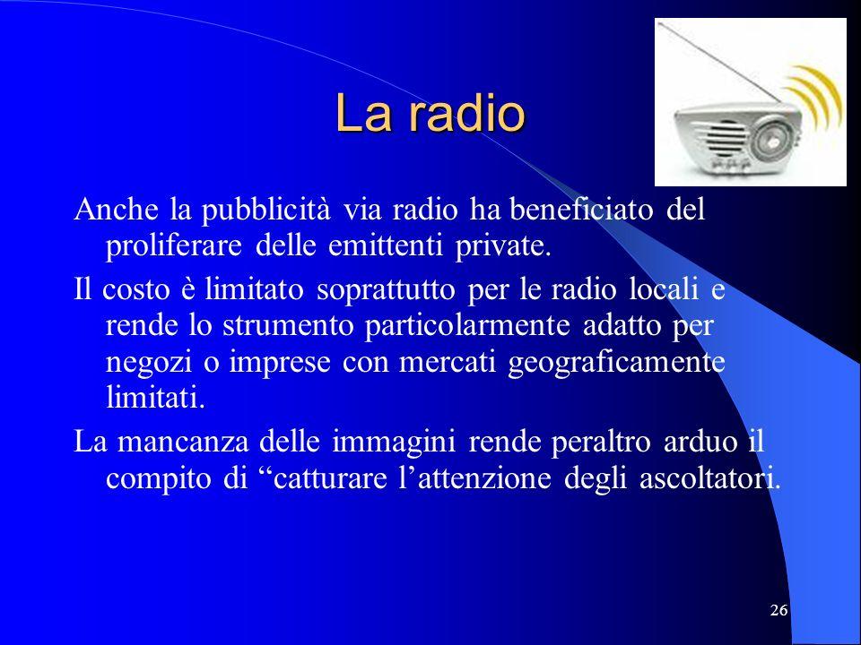 26 La radio Anche la pubblicità via radio ha beneficiato del proliferare delle emittenti private. Il costo è limitato soprattutto per le radio locali