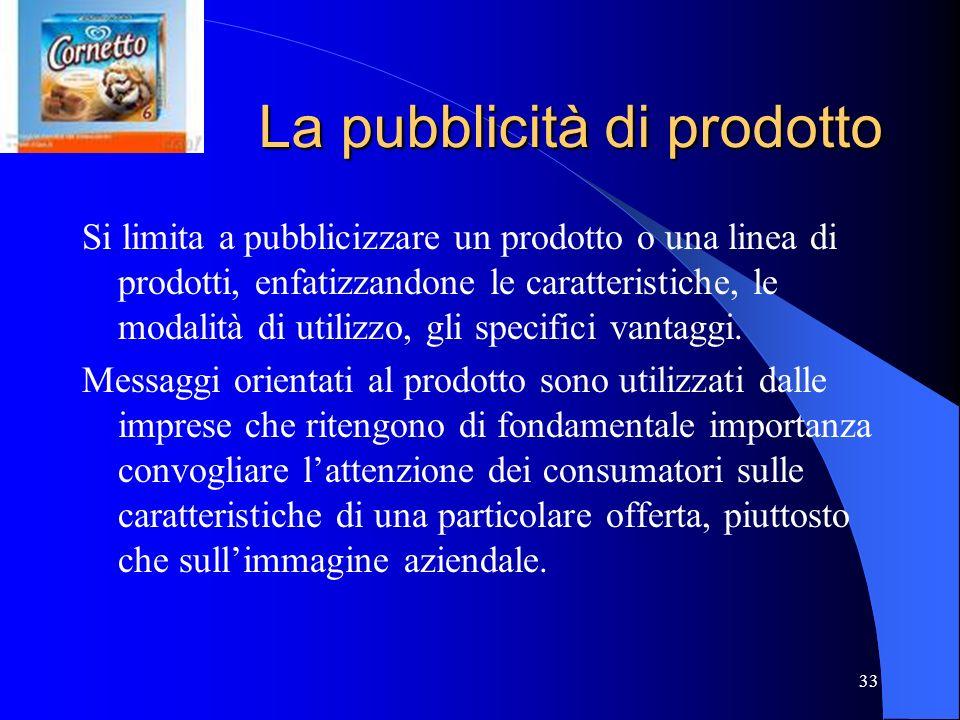 33 La pubblicità di prodotto Si limita a pubblicizzare un prodotto o una linea di prodotti, enfatizzandone le caratteristiche, le modalità di utilizzo