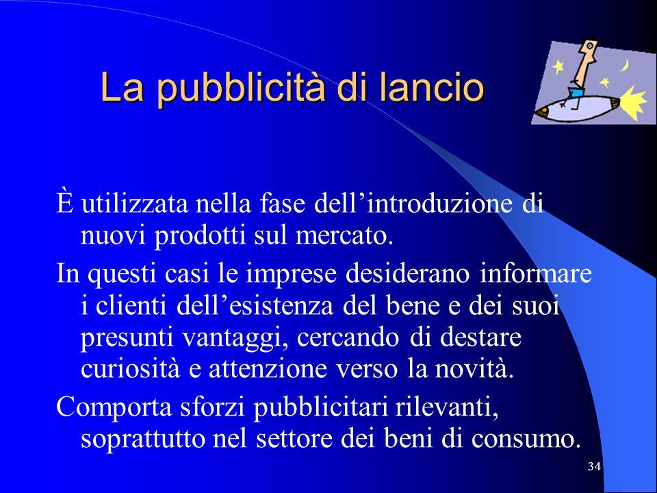 34 La pubblicità di lancio È utilizzata nella fase dellintroduzione di nuovi prodotti sul mercato. In questi casi le imprese desiderano informare i cl