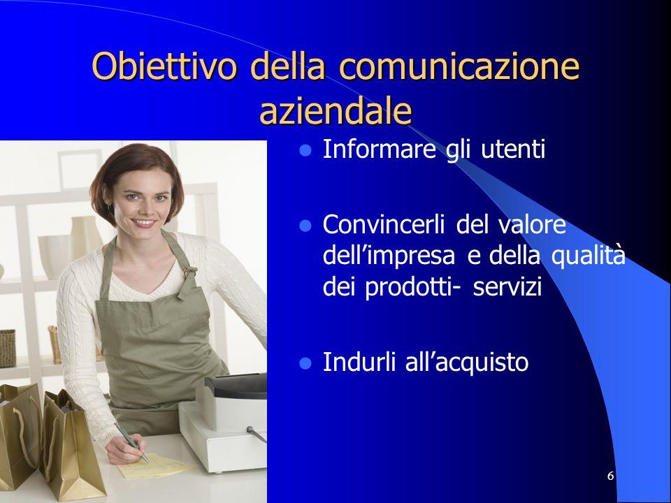 6 Obiettivo della comunicazione aziendale Informare gli utenti Convincerli del valore dellimpresa e della qualità dei prodotti- servizi Indurli allacq