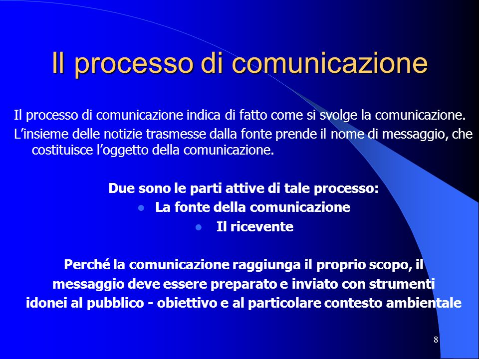 8 Il processo di comunicazione Il processo di comunicazione indica di fatto come si svolge la comunicazione. Linsieme delle notizie trasmesse dalla fo