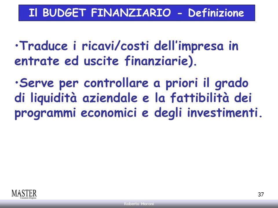 Annarita Gelasio Roberto Moroni 37 Il BUDGET FINANZIARIO - Definizione Traduce i ricavi/costi dellimpresa in entrate ed uscite finanziarie). Serve per