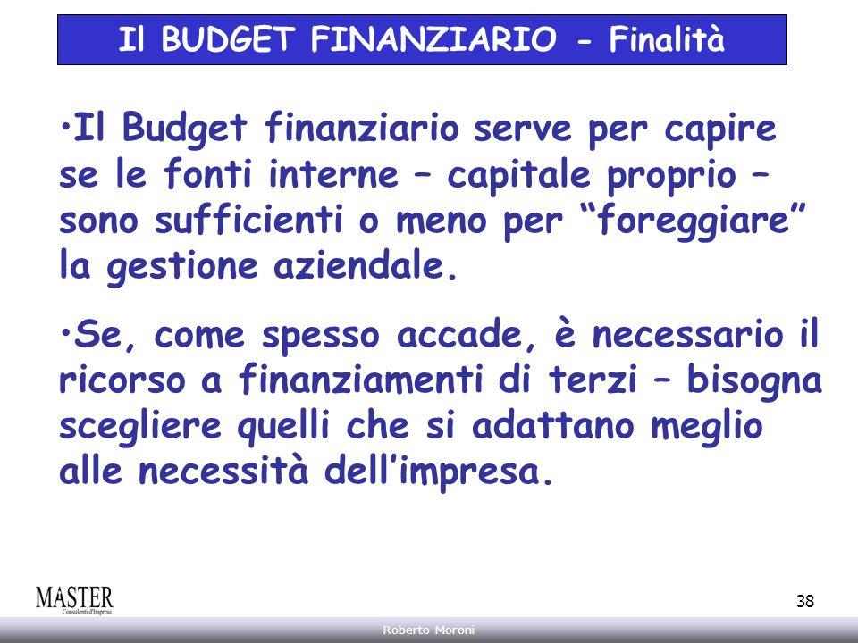 Annarita Gelasio Roberto Moroni 38 Il BUDGET FINANZIARIO - Finalità Il Budget finanziario serve per capire se le fonti interne – capitale proprio – so