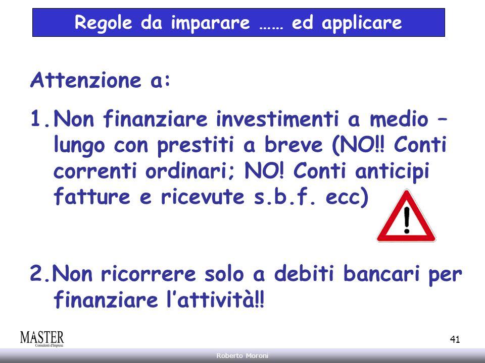 Annarita Gelasio Roberto Moroni 41 Regole da imparare …… ed applicare Attenzione a: 1.Non finanziare investimenti a medio – lungo con prestiti a breve