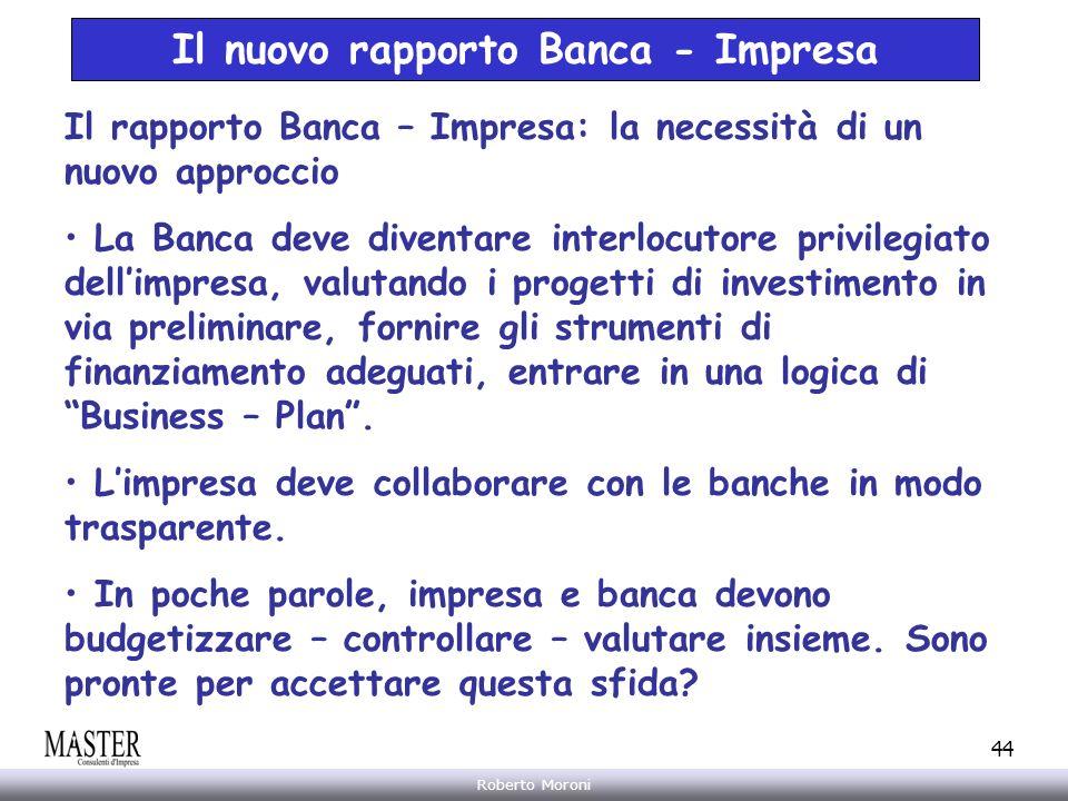 Annarita Gelasio Roberto Moroni 44 Il nuovo rapporto Banca - Impresa Il rapporto Banca – Impresa: la necessità di un nuovo approccio La Banca deve div