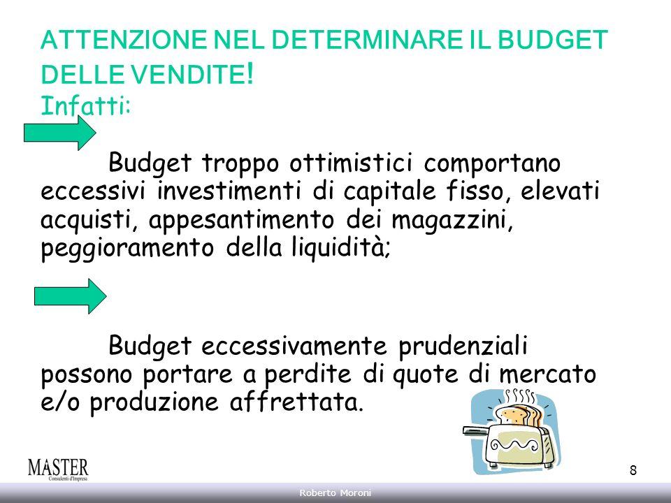 Annarita Gelasio Roberto Moroni 8 ATTENZIONE NEL DETERMINARE IL BUDGET DELLE VENDITE ! Infatti: Budget troppo ottimistici comportano eccessivi investi