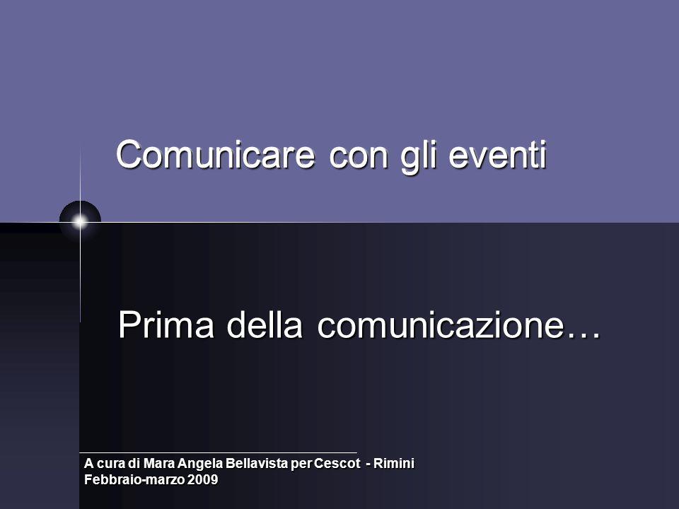 Comunicare con gli eventi Prima della comunicazione… A cura di Mara Angela Bellavista per Cescot - Rimini Febbraio-marzo 2009