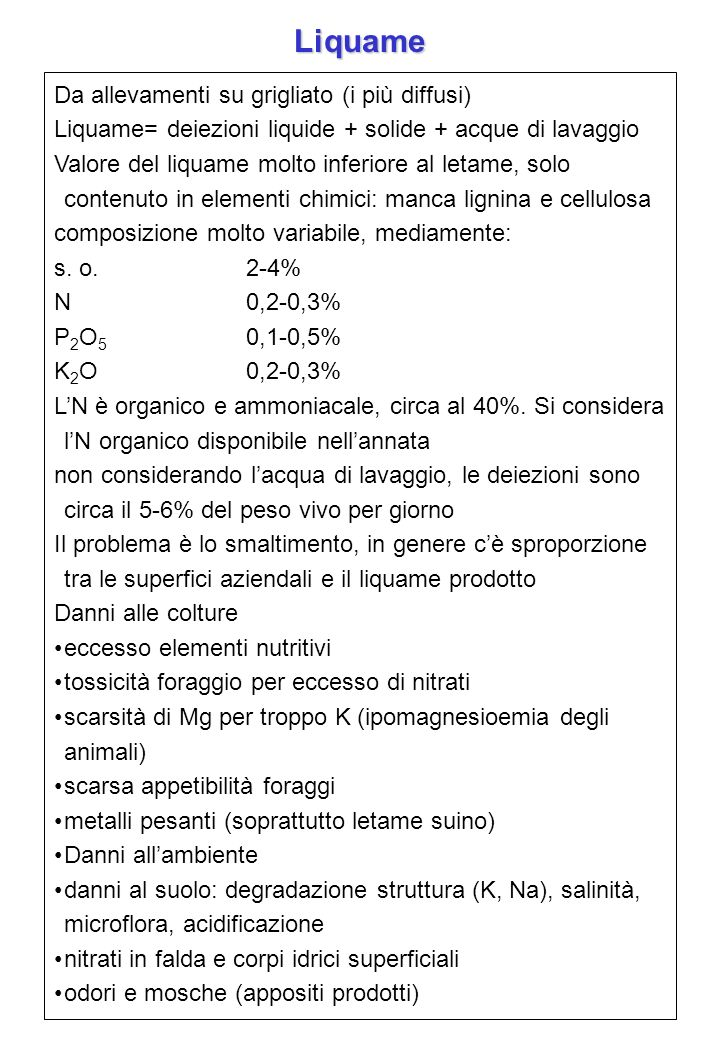 Da allevamenti su grigliato (i più diffusi) Liquame= deiezioni liquide + solide + acque di lavaggio Valore del liquame molto inferiore al letame, solo