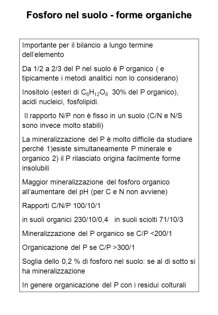 Fosforo nel suolo - forme organiche Importante per il bilancio a lungo termine dellelemento Da 1/2 a 2/3 del P nel suolo è P organico ( e tipicamente i metodi analitici non lo considerano) Inositolo (esteri di C 6 H 12 O 6 30% del P organico), acidi nucleici, fosfolipidi.