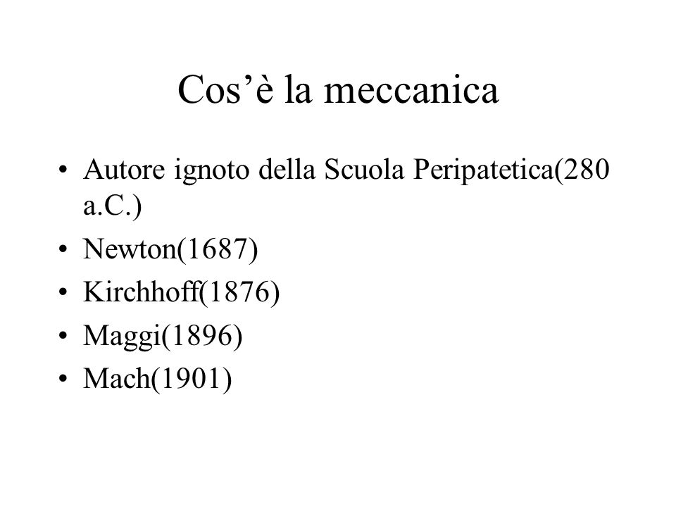 Cosè la meccanica Autore ignoto della Scuola Peripatetica(280 a.C.) Newton(1687) Kirchhoff(1876) Maggi(1896) Mach(1901)