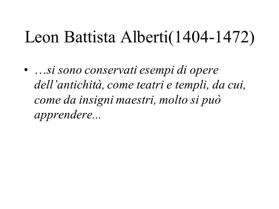 Leon Battista Alberti(1404-1472) …si sono conservati esempi di opere dellantichità, come teatri e templi, da cui, come da insigni maestri, molto si pu