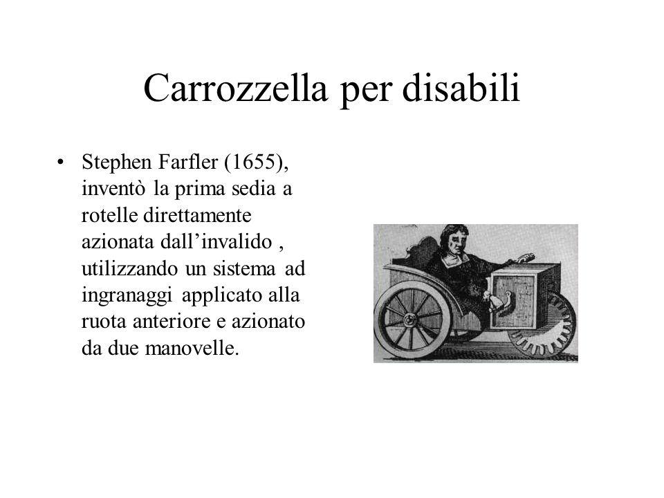Carrozzella per disabili Stephen Farfler (1655), inventò la prima sedia a rotelle direttamente azionata dallinvalido, utilizzando un sistema ad ingran