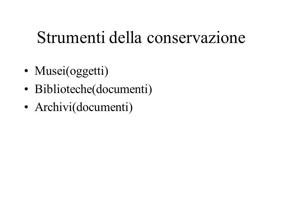 Strumenti della conservazione Musei(oggetti) Biblioteche(documenti) Archivi(documenti)