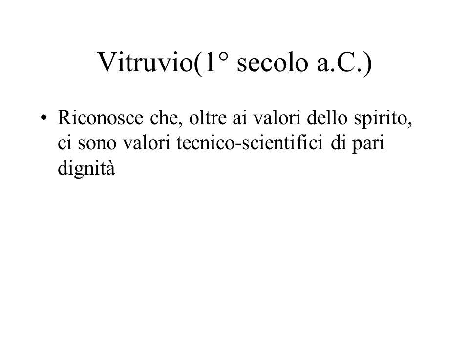 Vitruvio(1° secolo a.C.) Riconosce che, oltre ai valori dello spirito, ci sono valori tecnico-scientifici di pari dignità