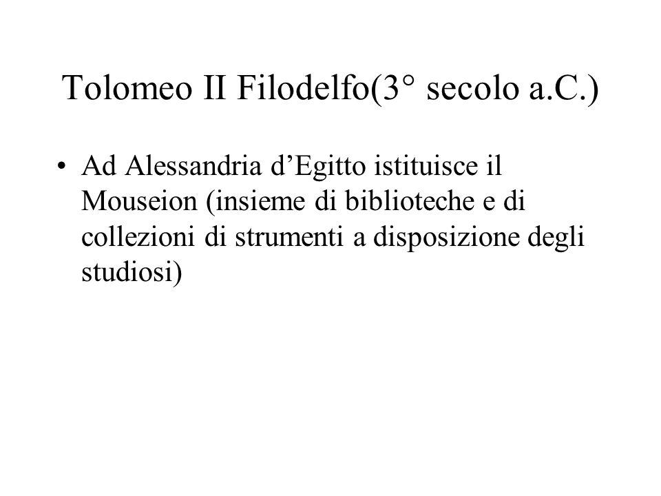 Tolomeo II Filodelfo(3° secolo a.C.) Ad Alessandria dEgitto istituisce il Mouseion (insieme di biblioteche e di collezioni di strumenti a disposizione