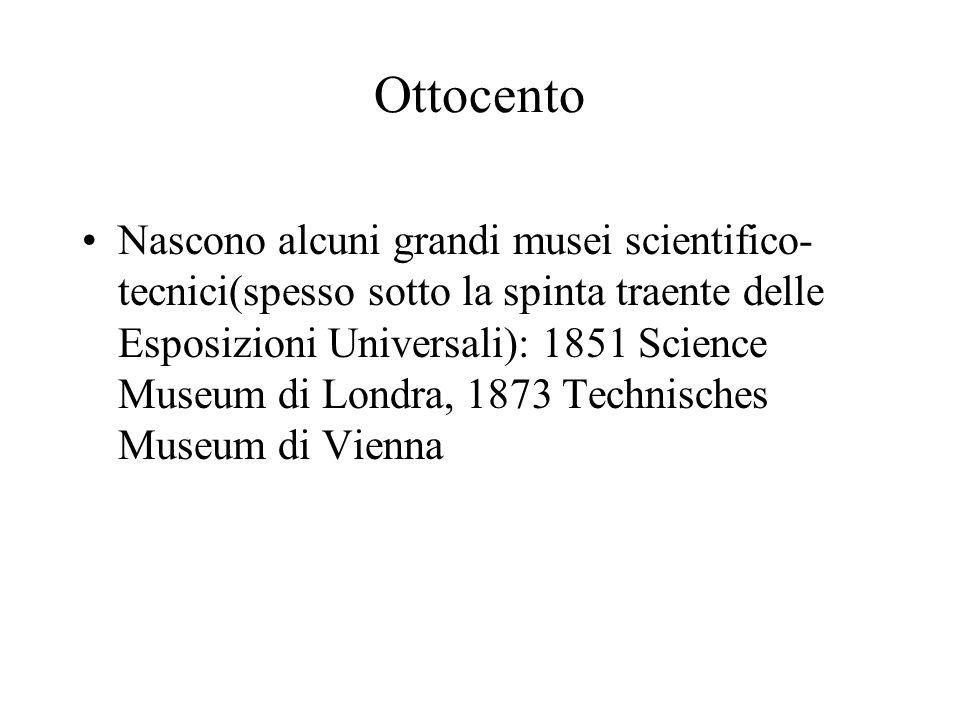 Ottocento Nascono alcuni grandi musei scientifico- tecnici(spesso sotto la spinta traente delle Esposizioni Universali): 1851 Science Museum di Londra