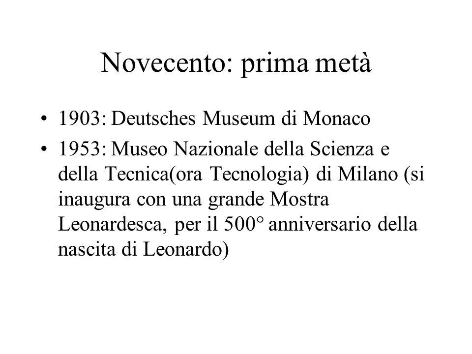 Novecento: prima metà 1903: Deutsches Museum di Monaco 1953: Museo Nazionale della Scienza e della Tecnica(ora Tecnologia) di Milano (si inaugura con