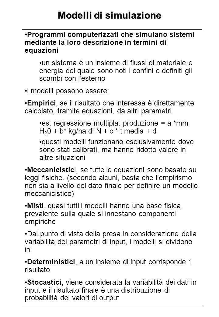 Modelli di simulazione Programmi computerizzati che simulano sistemi mediante la loro descrizione in termini di equazioni un sistema è un insieme di flussi di materiale e energia del quale sono noti i confini e definiti gli scambi con lesterno i modelli possono essere: Empirici, se il risultato che interessa è direttamente calcolato, tramite equazioni, da altri parametri es: regressione multipla: produzione = a *mm H 2 0 + b* kg/ha di N + c * t media + d questi modelli funzionano esclusivamente dove sono stati calibrati, ma hanno ridotto valore in altre situazioni Meccanicistici, se tutte le equazioni sono basate su leggi fisiche.