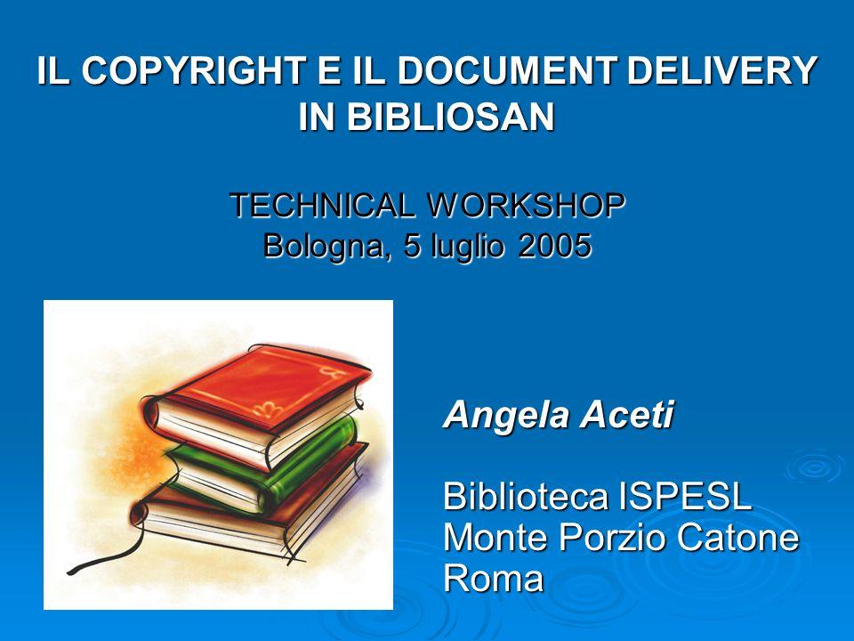 IL COPYRIGHT E IL DOCUMENT DELIVERY IN BIBLIOSAN TECHNICAL WORKSHOP Bologna, 5 luglio 2005 Angela Aceti Biblioteca ISPESL Monte Porzio Catone Roma
