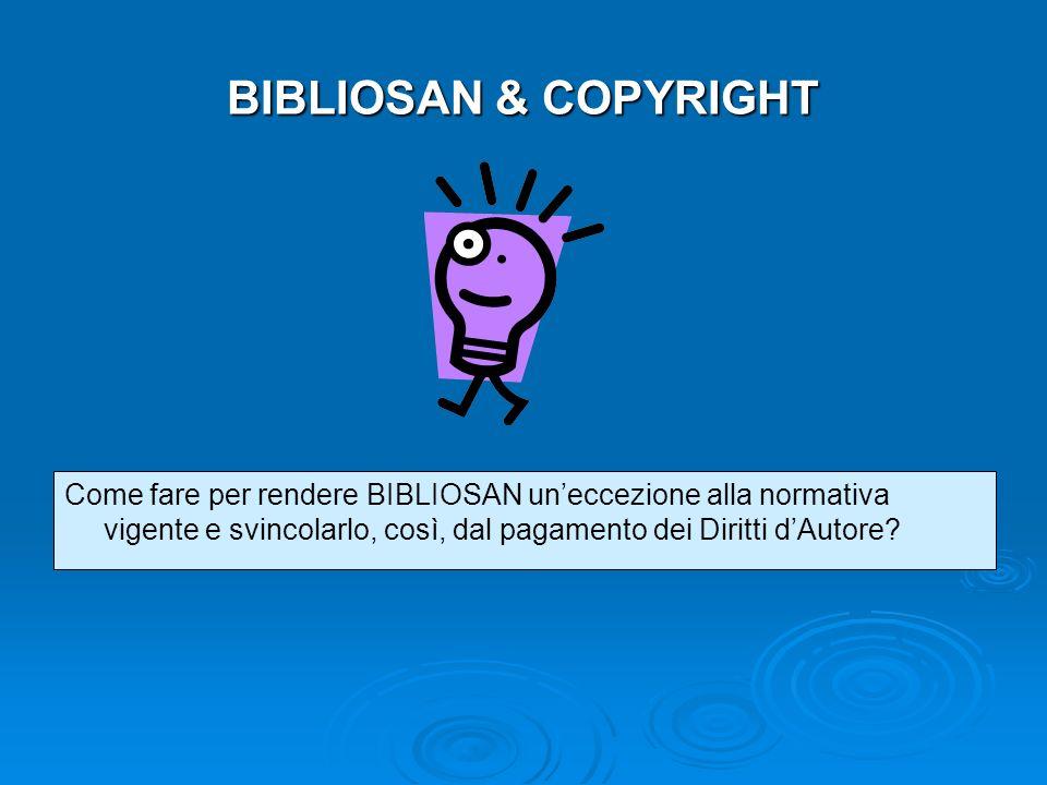 BIBLIOSAN & COPYRIGHT Come fare per rendere BIBLIOSAN uneccezione alla normativa vigente e svincolarlo, così, dal pagamento dei Diritti dAutore?