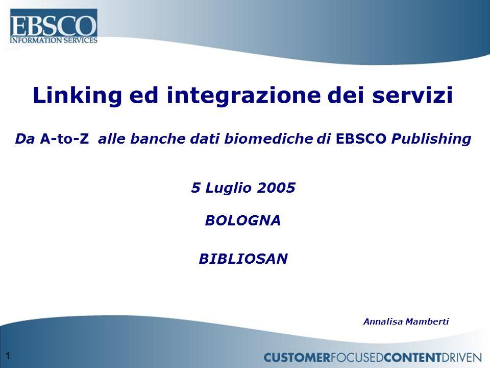 1 Linking ed integrazione dei servizi Da A-to-Z alle banche dati biomediche di EBSCO Publishing 5 Luglio 2005 BOLOGNA BIBLIOSAN Annalisa Mamberti