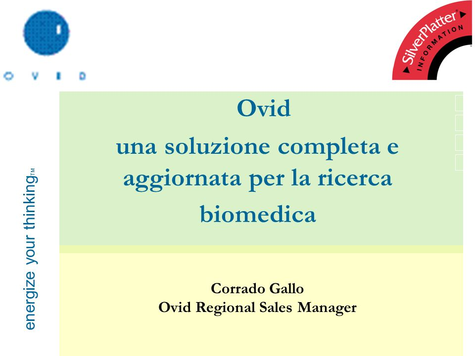 energize your thinking TM Ovid una soluzione completa e aggiornata per la ricerca biomedica Corrado Gallo Ovid Regional Sales Manager
