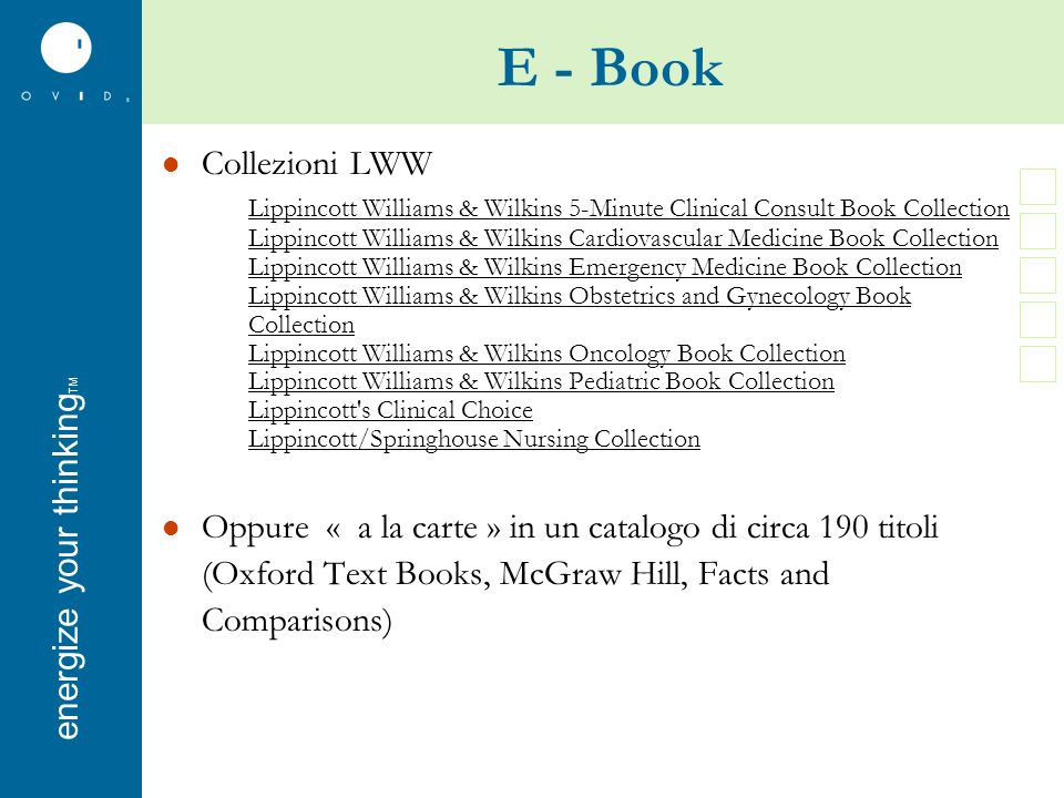 energise your thinkingenergize your thinking TM E - Book Collezioni LWW Lippincott Williams & Wilkins 5-Minute Clinical Consult Book Collection Lippincott Williams & Wilkins Cardiovascular Medicine Book Collection Lippincott Williams & Wilkins Emergency Medicine Book Collection Lippincott Williams & Wilkins Obstetrics and Gynecology Book Collection Lippincott Williams & Wilkins Oncology Book Collection Lippincott Williams & Wilkins Pediatric Book Collection Lippincott s Clinical Choice Lippincott/Springhouse Nursing Collection Oppure « a la carte » in un catalogo di circa 190 titoli (Oxford Text Books, McGraw Hill, Facts and Comparisons)