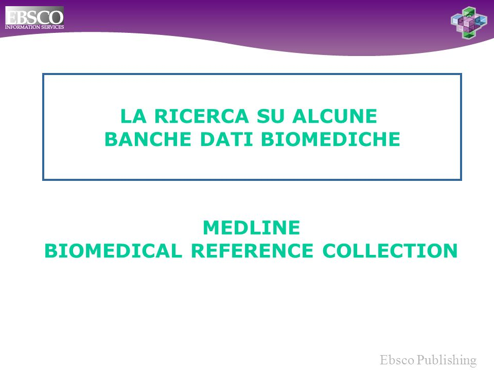 Ebsco Publishing MEDLINE BIOMEDICAL REFERENCE COLLECTION LA RICERCA SU ALCUNE BANCHE DATI BIOMEDICHE