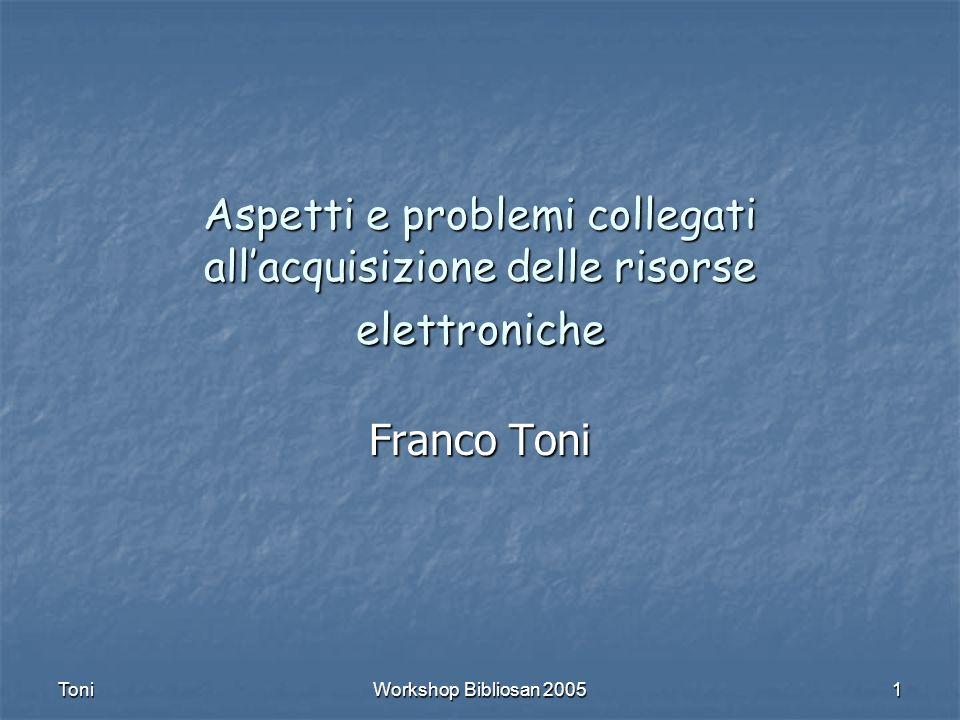 Toni Workshop Bibliosan 2005 1 Aspetti e problemi collegati allacquisizione delle risorse elettroniche Franco Toni