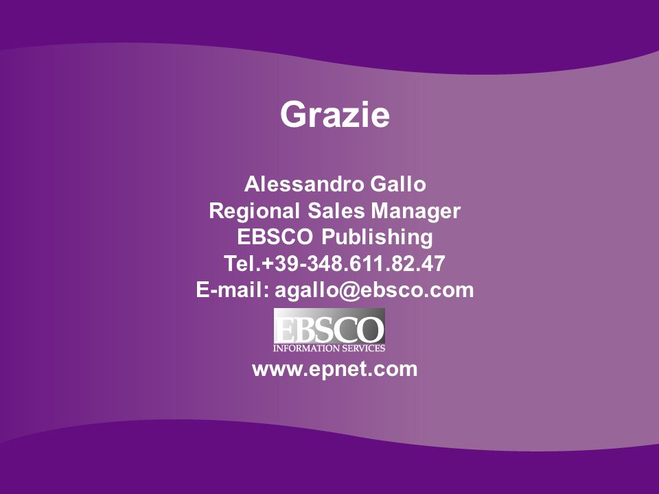 Ebsco Publishing Grazie Alessandro Gallo Regional Sales Manager EBSCO Publishing Tel.+39-348.611.82.47 E-mail: agallo@ebsco.com www.epnet.com