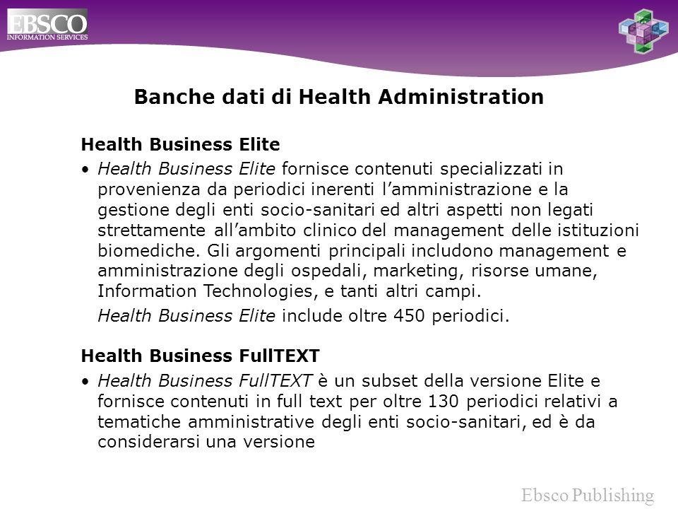 Ebsco Publishing Health Business Elite Health Business Elite fornisce contenuti specializzati in provenienza da periodici inerenti lamministrazione e la gestione degli enti socio-sanitari ed altri aspetti non legati strettamente allambito clinico del management delle istituzioni biomediche.