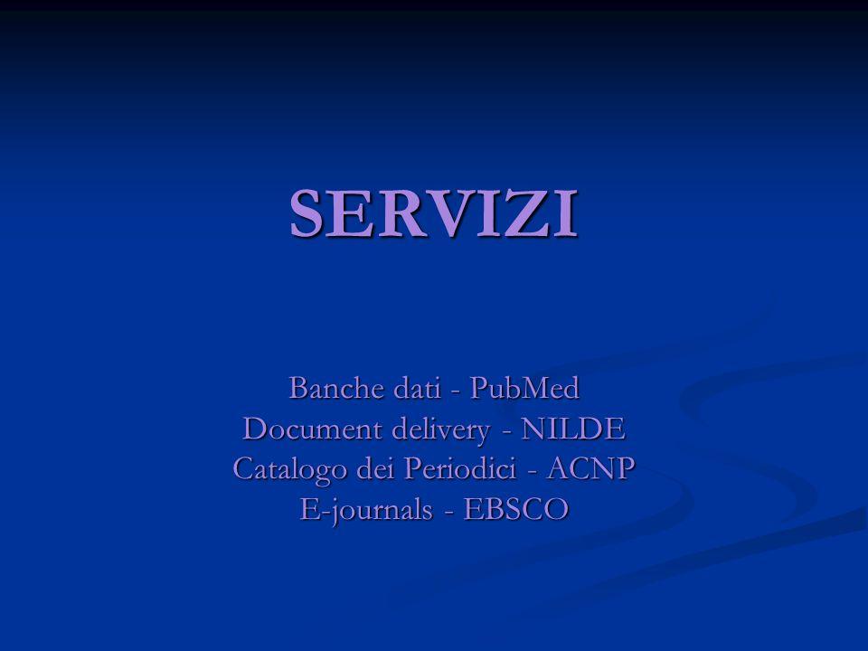 SERVIZI Banche dati - PubMed Document delivery - NILDE Catalogo dei Periodici - ACNP E-journals - EBSCO